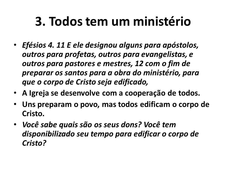 3. Todos tem um ministério Efésios 4. 11 E ele designou alguns para apóstolos, outros para profetas, outros para evangelistas, e outros para pastores