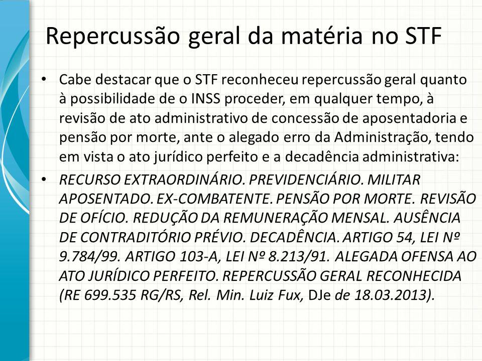 Repercussão geral da matéria no STF Cabe destacar que o STF reconheceu repercussão geral quanto à possibilidade de o INSS proceder, em qualquer tempo,