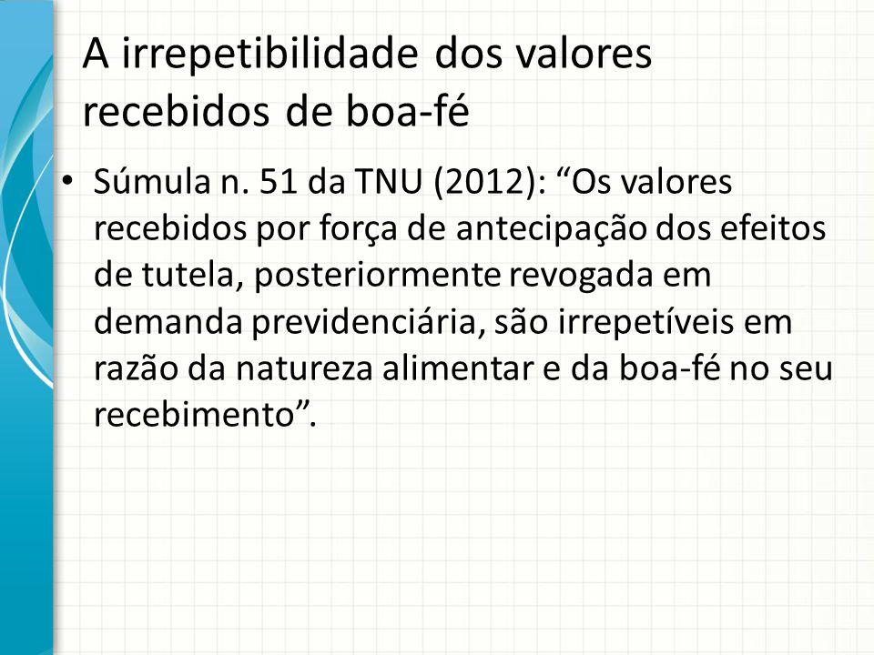 """A irrepetibilidade dos valores recebidos de boa-fé Súmula n. 51 da TNU (2012): """"Os valores recebidos por força de antecipação dos efeitos de tutela, p"""