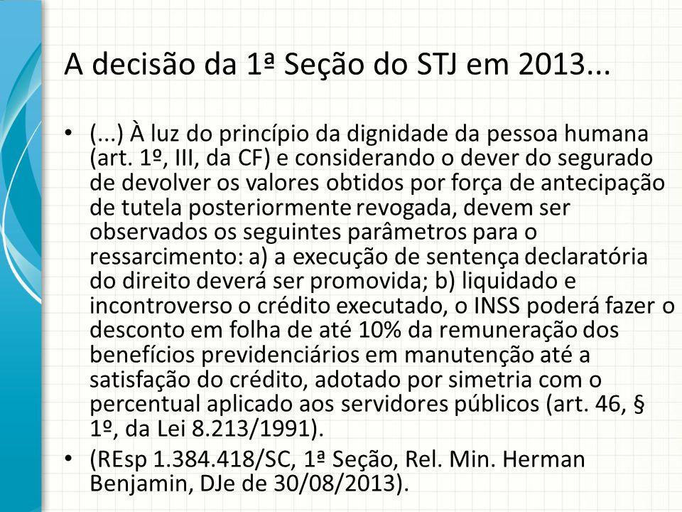 A decisão da 1ª Seção do STJ em 2013... (...) À luz do princípio da dignidade da pessoa humana (art. 1º, III, da CF) e considerando o dever do segurad