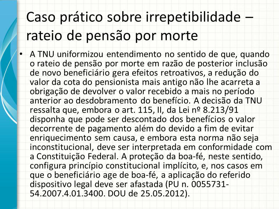 Caso prático sobre irrepetibilidade – rateio de pensão por morte A TNU uniformizou entendimento no sentido de que, quando o rateio de pensão por morte