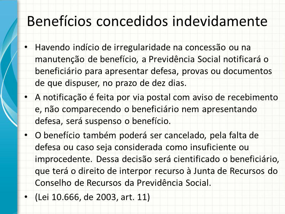 Benefícios concedidos indevidamente Havendo indício de irregularidade na concessão ou na manutenção de benefício, a Previdência Social notificará o be