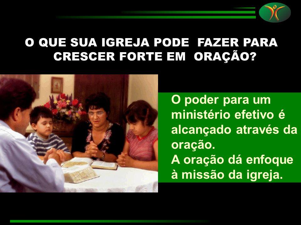 O QUE SUA IGREJA PODE FAZER PARA CRESCER FORTE EM ORAÇÃO? O poder para um ministério efetivo é alcançado através da oração. A oração dá enfoque à miss