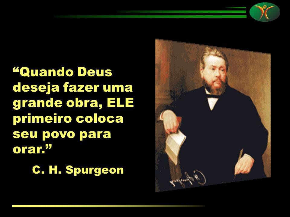 Quando Deus deseja fazer uma grande obra, ELE primeiro coloca seu povo para orar. C. H. Spurgeon