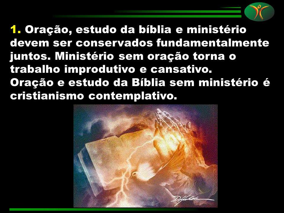 1. Oração, estudo da bíblia e ministério devem ser conservados fundamentalmente juntos. Ministério sem oração torna o trabalho improdutivo e cansativo