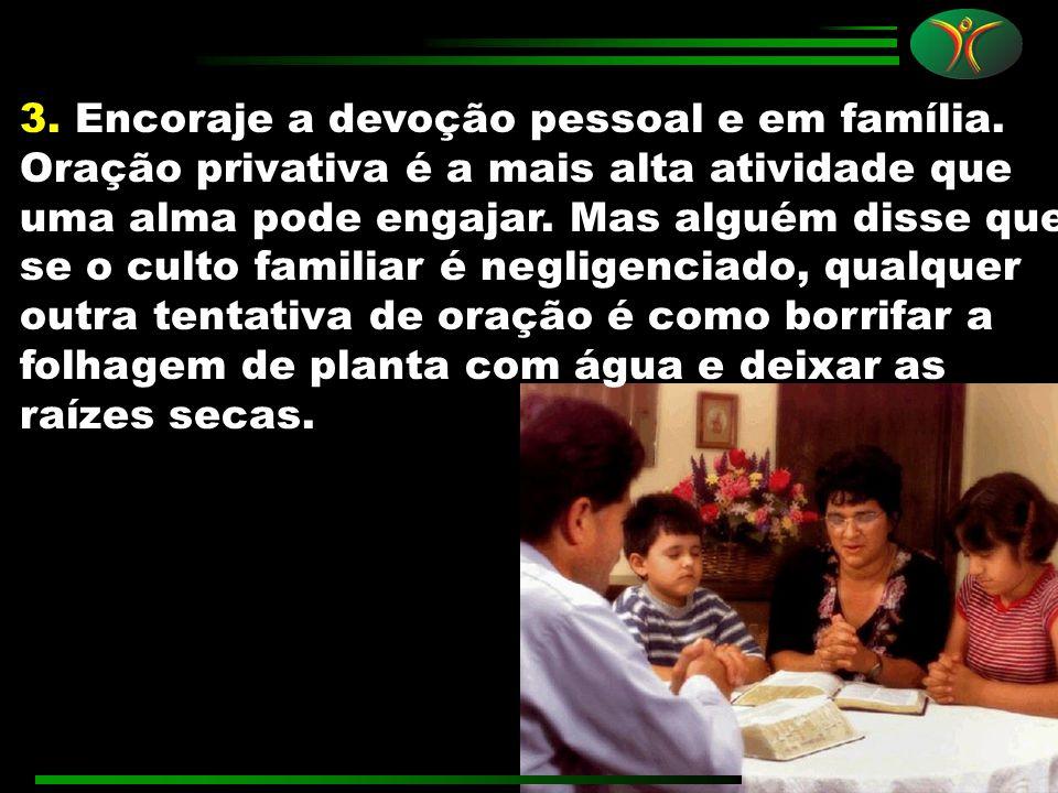 3. Encoraje a devoção pessoal e em família. Oração privativa é a mais alta atividade que uma alma pode engajar. Mas alguém disse que se o culto famili