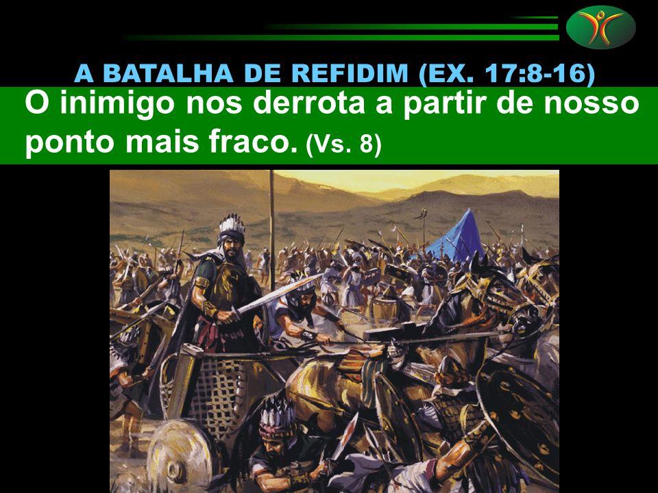 O inimigo nos derrota a partir de nosso ponto mais fraco. (Vs. 8) A BATALHA DE REFIDIM (EX. 17:8-16)