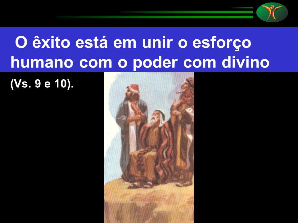 O êxito está em unir o esforço humano com o poder com divino (Vs. 9 e 10).