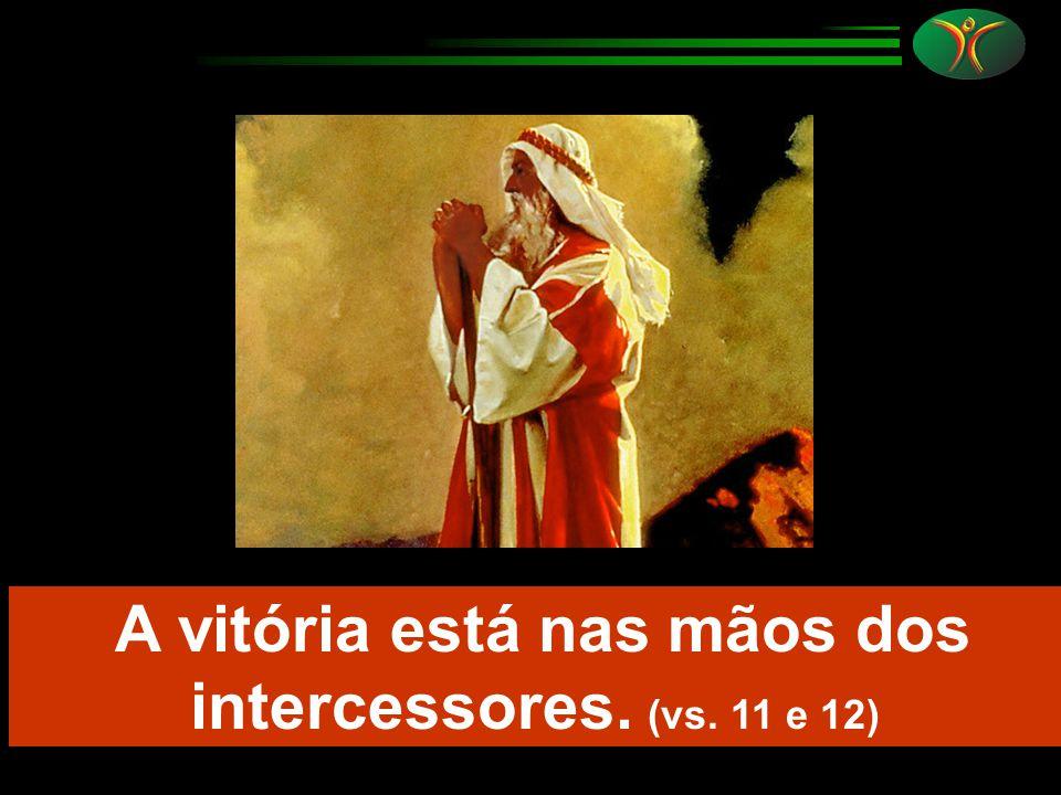 A vitória está nas mãos dos intercessores. (vs. 11 e 12)