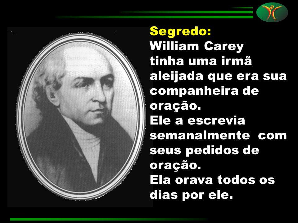 Segredo: William Carey tinha uma irmã aleijada que era sua companheira de oração. Ele a escrevia semanalmente com seus pedidos de oração. Ela orava to