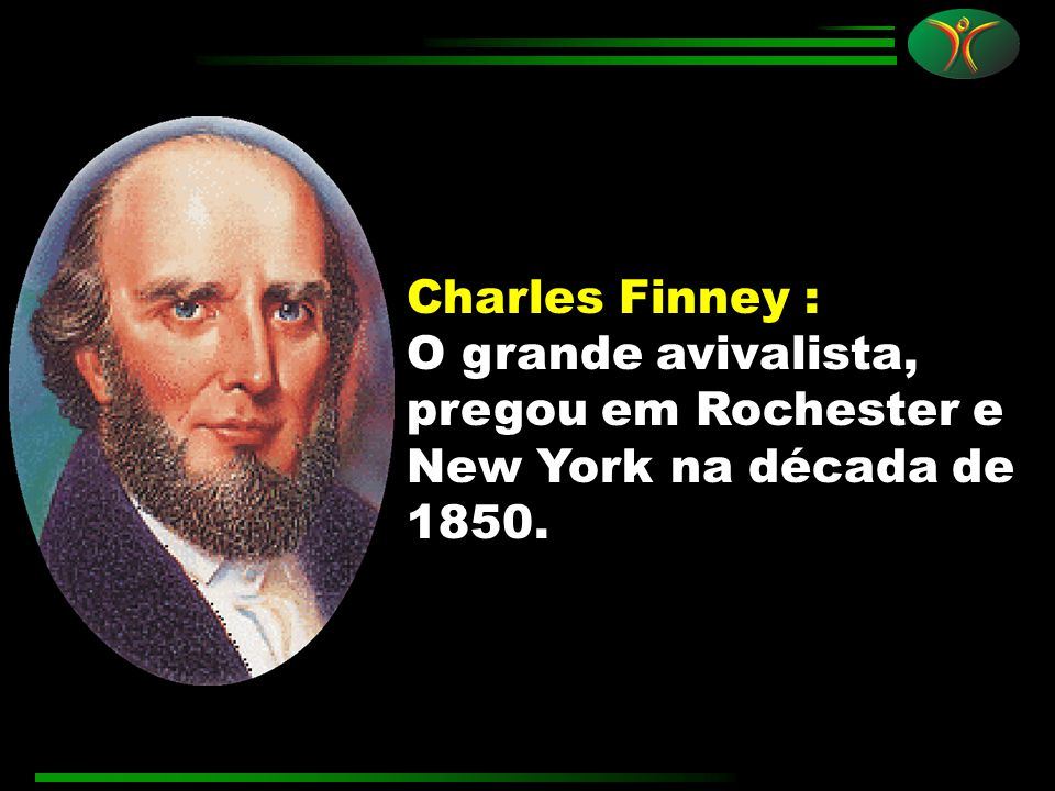 Charles Finney : O grande avivalista, pregou em Rochester e New York na década de 1850.
