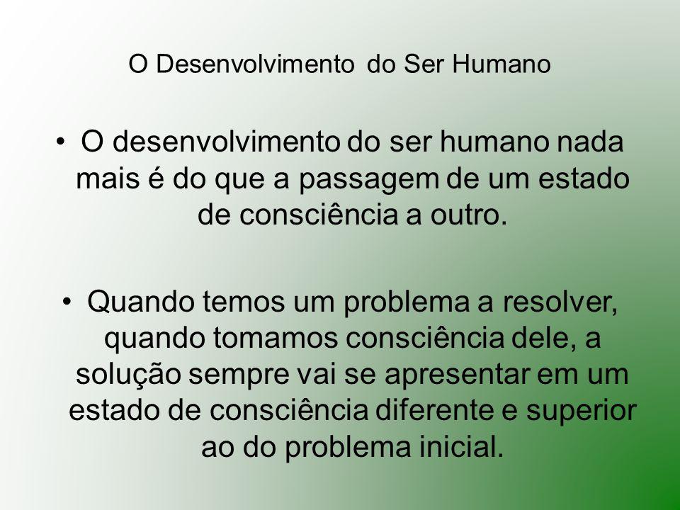 O Desenvolvimento do Ser Humano O desenvolvimento do ser humano nada mais é do que a passagem de um estado de consciência a outro. Quando temos um pro