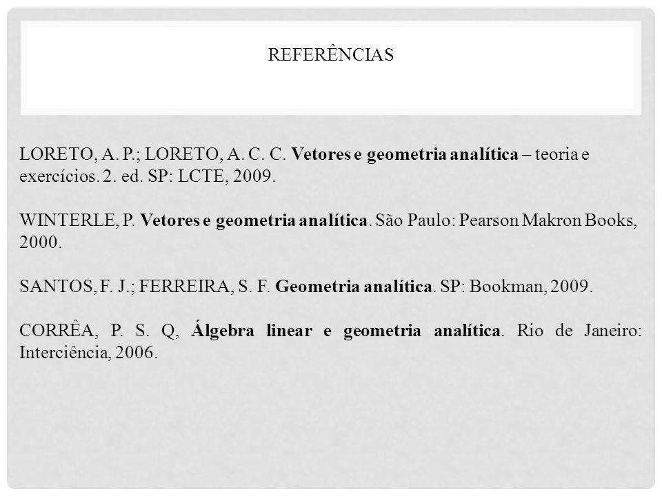 REFERÊNCIAS LORETO, A. P.; LORETO, A. C. C. Vetores e geometria analítica – teoria e exercícios. 2. ed. SP: LCTE, 2009. WINTERLE, P. Vetores e geometr