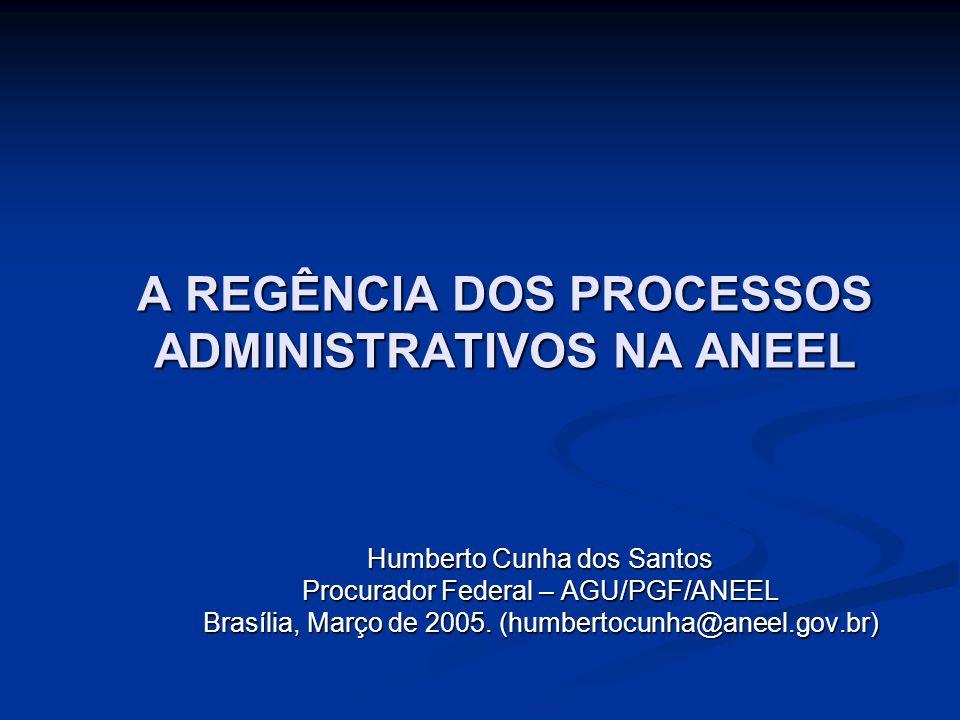A REGÊNCIA DOS PROCESSOS ADMINISTRATIVOS NA ANEEL Humberto Cunha dos Santos Procurador Federal – AGU/PGF/ANEEL Brasília, Março de 2005. (humbertocunha