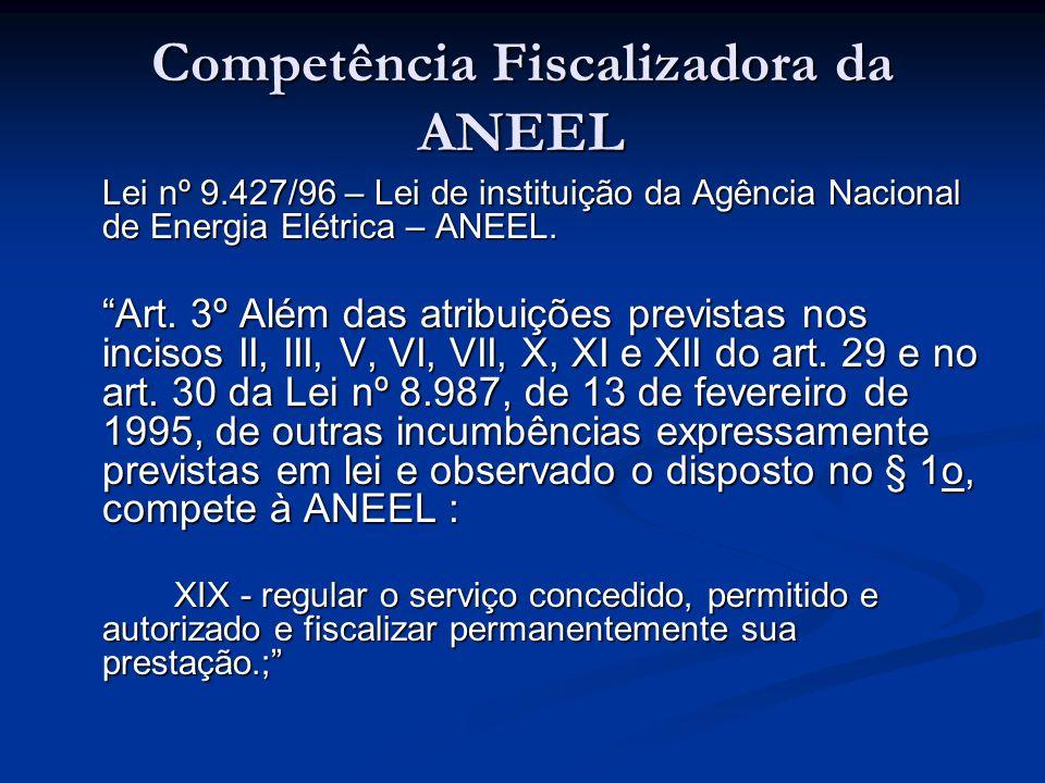 """Competência Fiscalizadora da ANEEL Lei nº 9.427/96 – Lei de instituição da Agência Nacional de Energia Elétrica – ANEEL. """"Art. 3º Além das atribuições"""