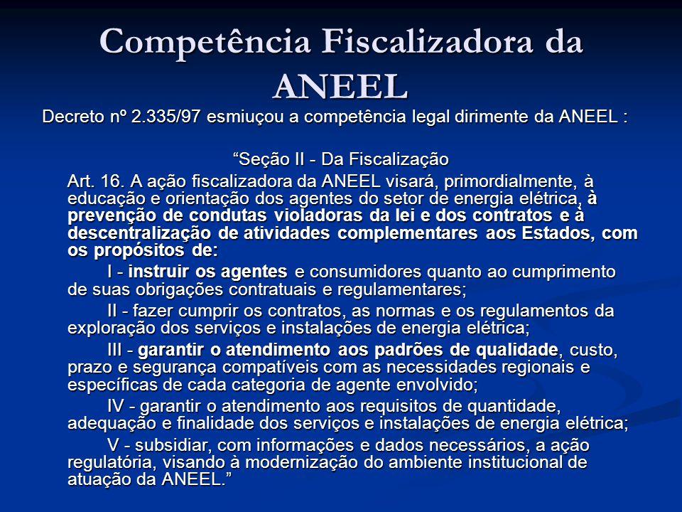 """Decreto nº 2.335/97 esmiuçou a competência legal dirimente da ANEEL : """"Seção II - Da Fiscalização Art. 16. A ação fiscalizadora da ANEEL visará, primo"""
