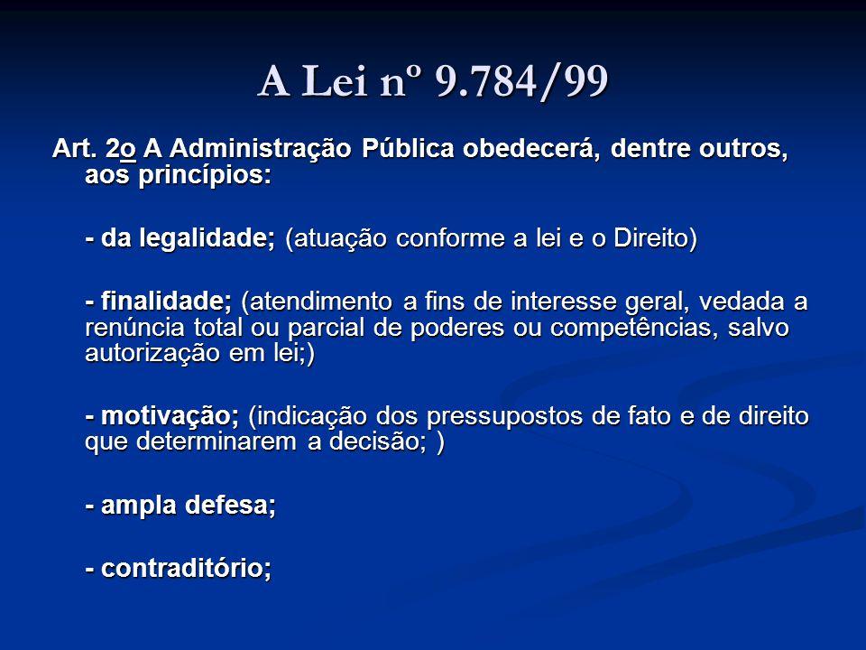 A Lei nº 9.784/99 - razoabilidade e proporcionalidade; (adequação entre meios e fins, vedada a imposição de obrigações, restrições e sanções em medida superior àquelas estritamente necessárias ao atendimento do interesse público; ) - moralidade; (atuação segundo padrões éticos de probidade, decoro e boa-fé; ) - segurança jurídica; (observância das formalidades essenciais à garantia dos direitos dos administrados; ) - interesse público e eficiência.
