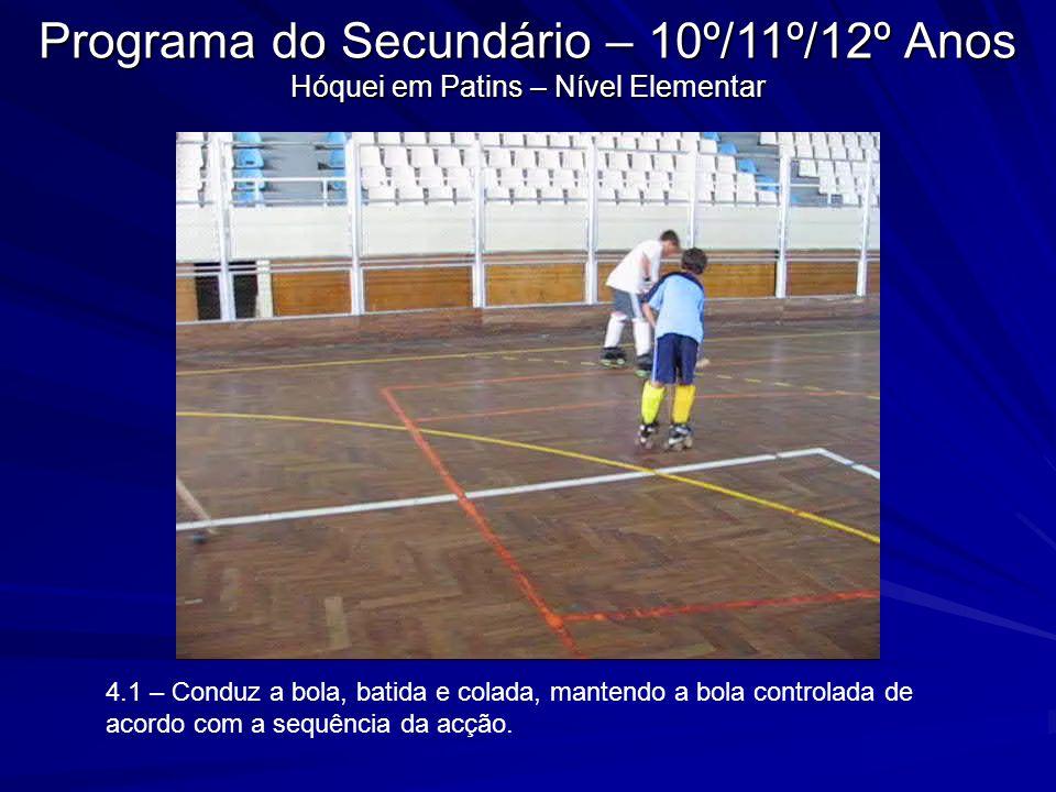 4.1 – Conduz a bola, batida e colada, mantendo a bola controlada de acordo com a sequência da acção. Programa do Secundário – 10º/11º/12º Anos Hóquei