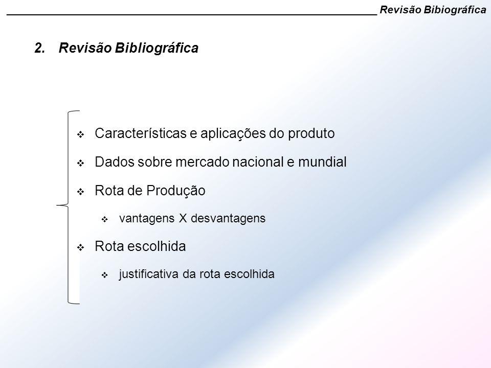 2.Revisão Bibliográfica  Características e aplicações do produto  Dados sobre mercado nacional e mundial  Rota de Produção  vantagens X desvantage