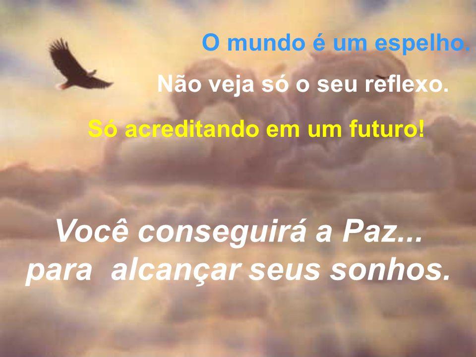 O mundo é um espelho. Não veja só o seu reflexo. Só acreditando em um futuro! Você conseguirá a Paz... para alcançar seus sonhos.