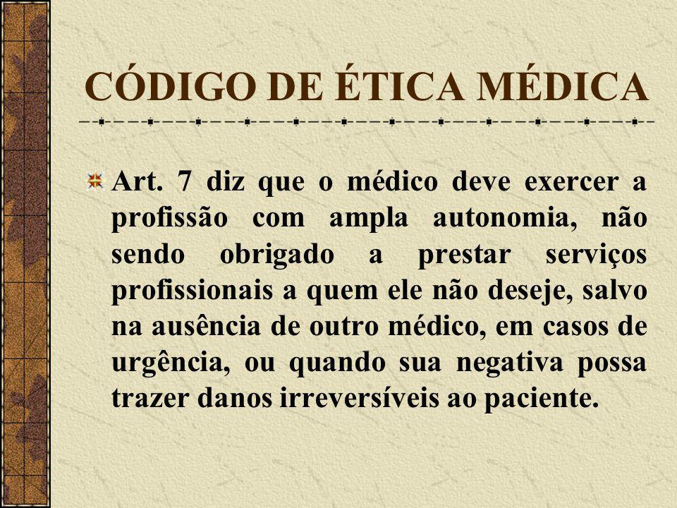CÓDIGO DE ÉTICA MÉDICA Art. 7 diz que o médico deve exercer a profissão com ampla autonomia, não sendo obrigado a prestar serviços profissionais a que