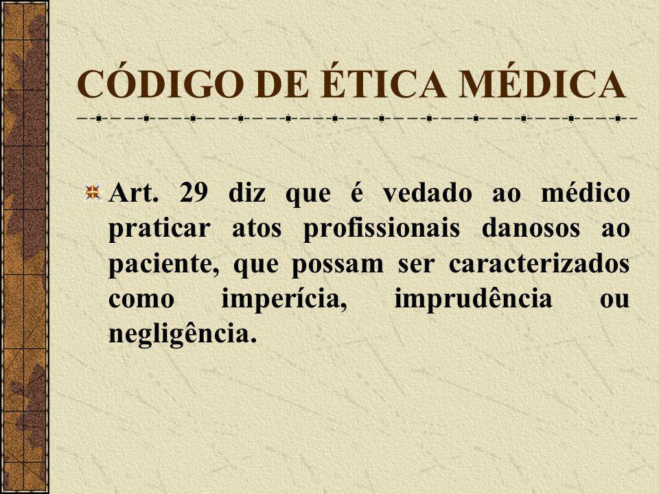CÓDIGO DE ÉTICA MÉDICA Art. 29 diz que é vedado ao médico praticar atos profissionais danosos ao paciente, que possam ser caracterizados como imperíci