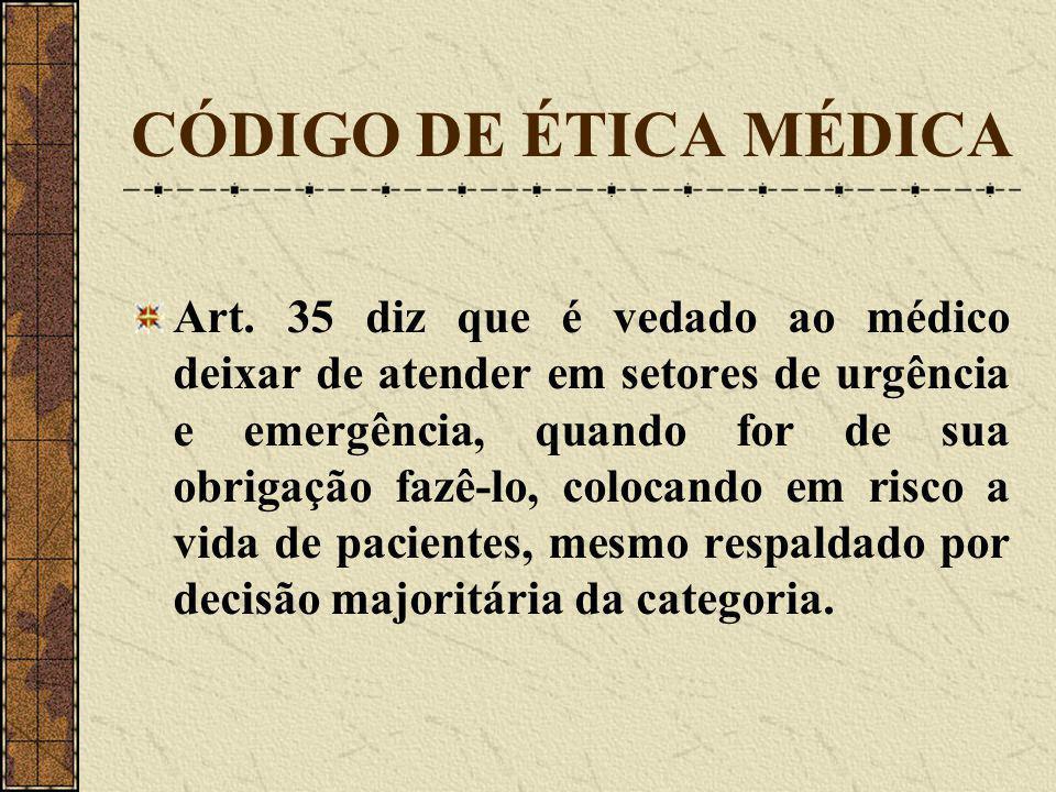 CÓDIGO DE ÉTICA MÉDICA Art. 35 diz que é vedado ao médico deixar de atender em setores de urgência e emergência, quando for de sua obrigação fazê-lo,