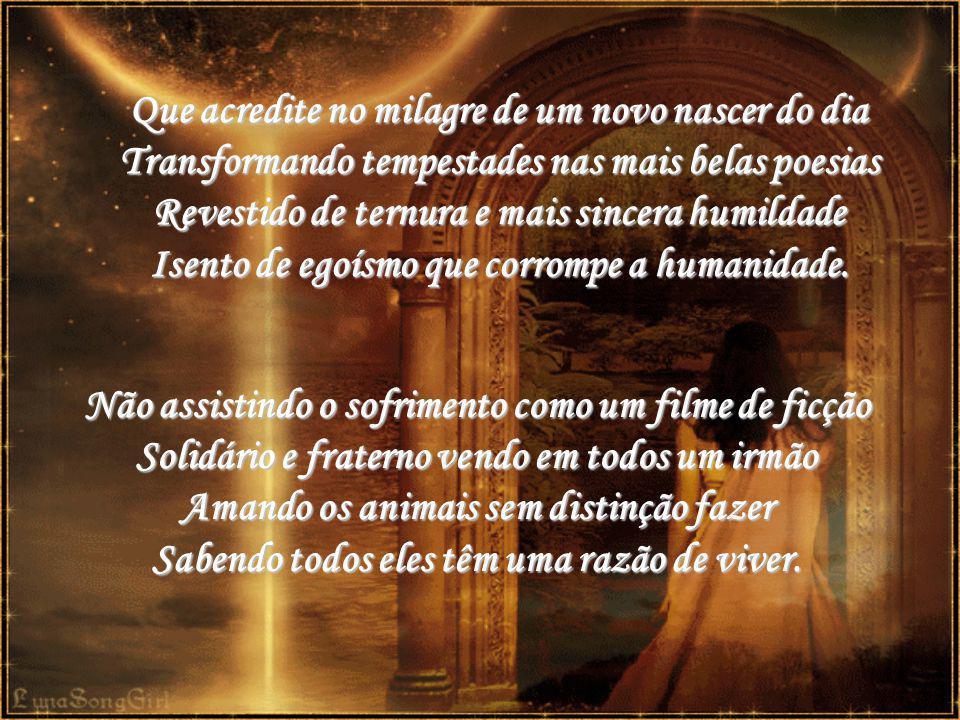 Que acredite no milagre de um novo nascer do dia Transformando tempestades nas mais belas poesias Revestido de ternura e mais sincera humildade Isento de egoísmo que corrompe a humanidade.