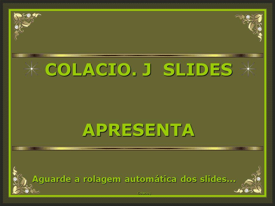 Colacio.j Colacio.j COLACIO.J SLIDES APRESENTA Aguarde a rolagem automática dos slides...