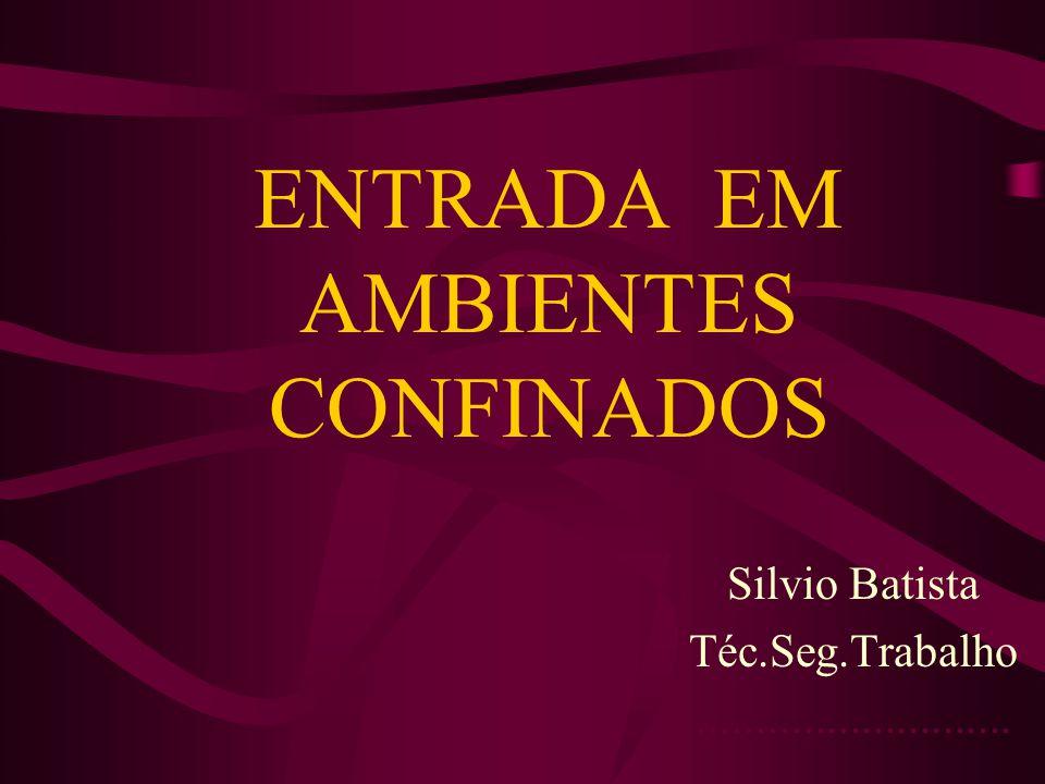 ENTRADA EM AMBIENTES CONFINADOS Silvio Batista Téc.Seg.Trabalho...........................