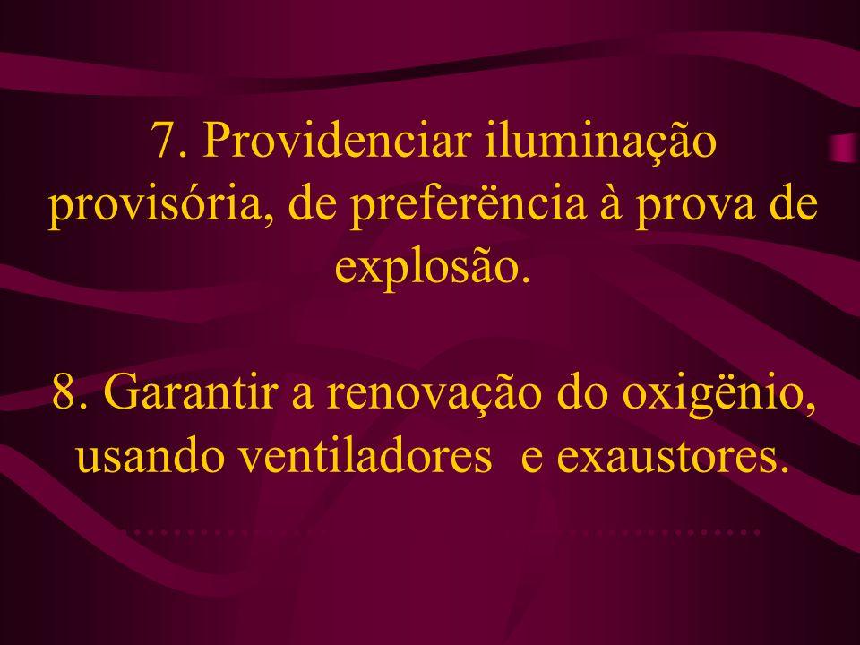 7. Providenciar iluminação provisória, de preferëncia à prova de explosão. 8. Garantir a renovação do oxigënio, usando ventiladores e exaustores......