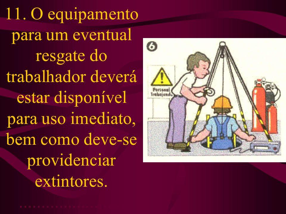 11. O equipamento para um eventual resgate do trabalhador deverá estar disponível para uso imediato, bem como deve-se providenciar extintores.........