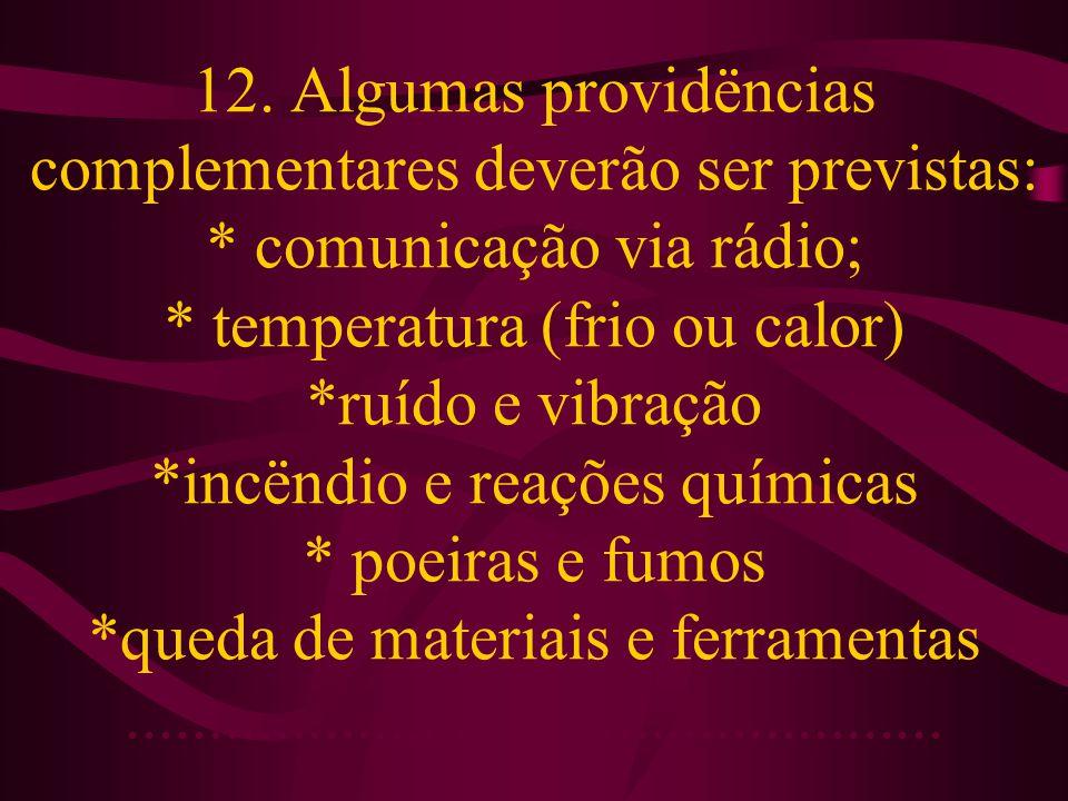 12. Algumas providëncias complementares deverão ser previstas: * comunicação via rádio; * temperatura (frio ou calor) *ruído e vibração *incëndio e re