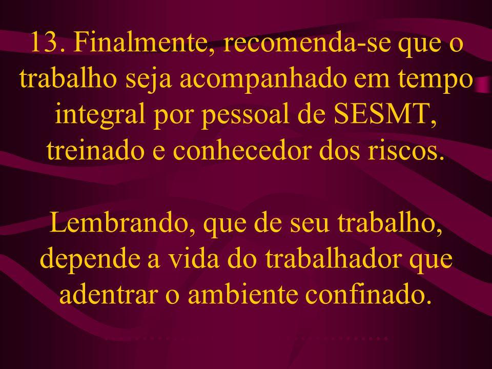 13. Finalmente, recomenda-se que o trabalho seja acompanhado em tempo integral por pessoal de SESMT, treinado e conhecedor dos riscos. Lembrando, que