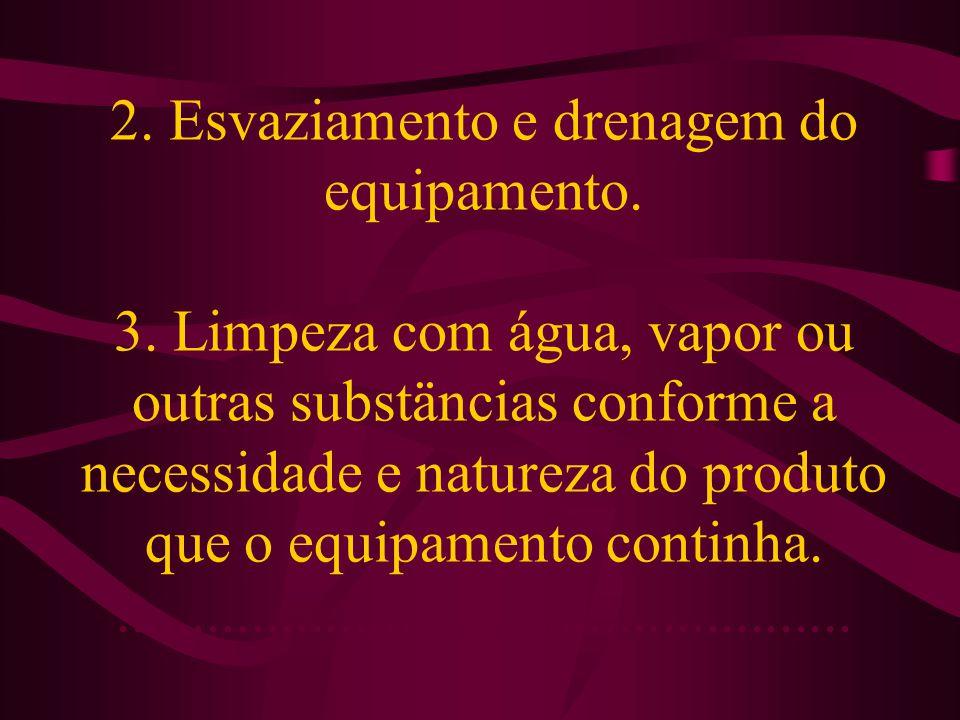 2. Esvaziamento e drenagem do equipamento. 3. Limpeza com água, vapor ou outras substäncias conforme a necessidade e natureza do produto que o equipam