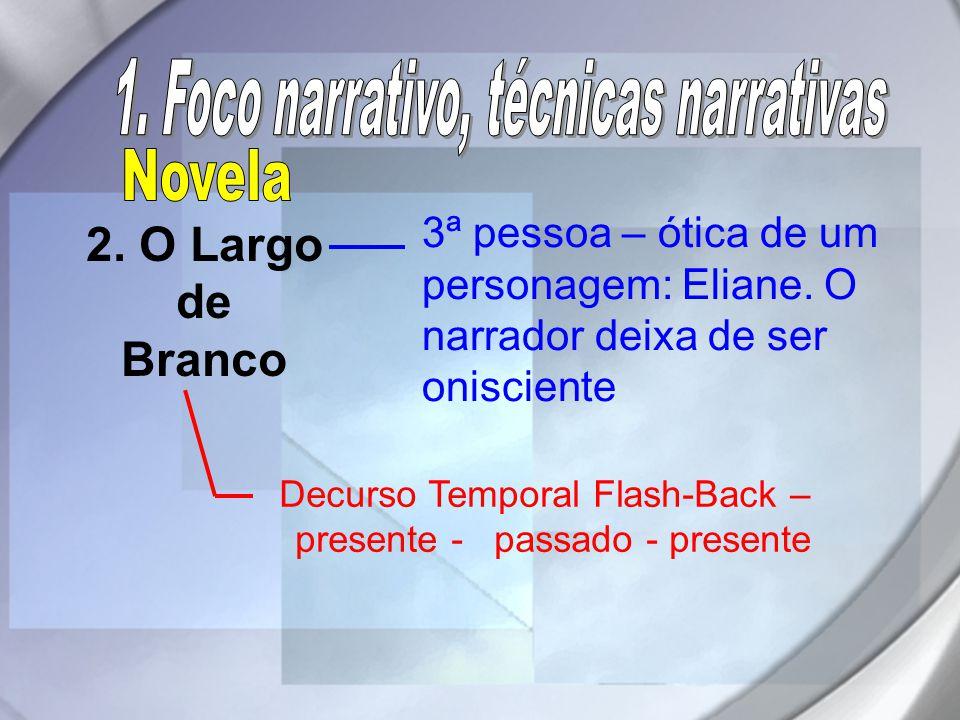 2. O Largo de Branco Decurso Temporal Flash-Back – presente - passado - presente 3ª pessoa – ótica de um personagem: Eliane. O narrador deixa de ser o