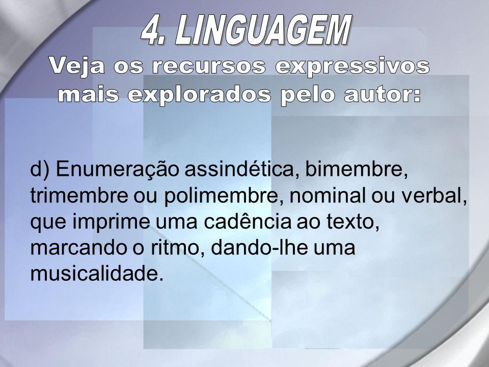 d) Enumeração assindética, bimembre, trimembre ou polimembre, nominal ou verbal, que imprime uma cadência ao texto, marcando o ritmo, dando-lhe uma mu