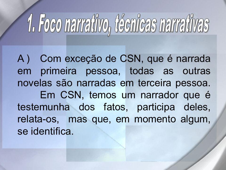 A ) Com exceção de CSN, que é narrada em primeira pessoa, todas as outras novelas são narradas em terceira pessoa. Em CSN, temos um narrador que é tes