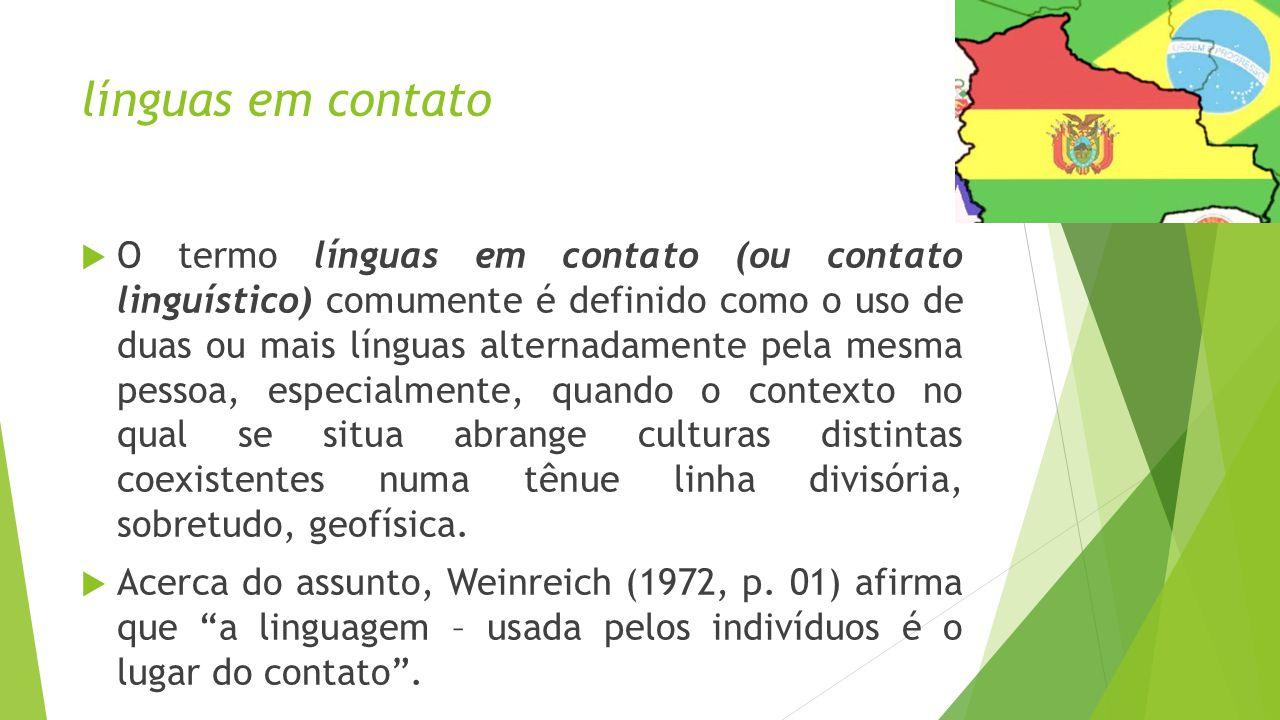 línguas em contato  O termo línguas em contato (ou contato linguístico) comumente é definido como o uso de duas ou mais línguas alternadamente pela mesma pessoa, especialmente, quando o contexto no qual se situa abrange culturas distintas coexistentes numa tênue linha divisória, sobretudo, geofísica.