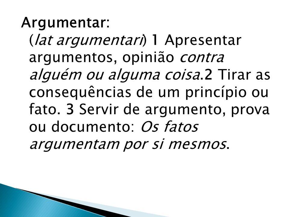 Argumentar: (lat argumentari) 1 Apresentar argumentos, opinião contra alguém ou alguma coisa.2 Tirar as consequências de um princípio ou fato.