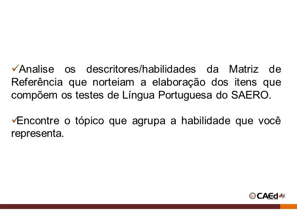 Analise os descritores/habilidades da Matriz de Referência que norteiam a elaboração dos itens que compõem os testes de Língua Portuguesa do SAERO. En