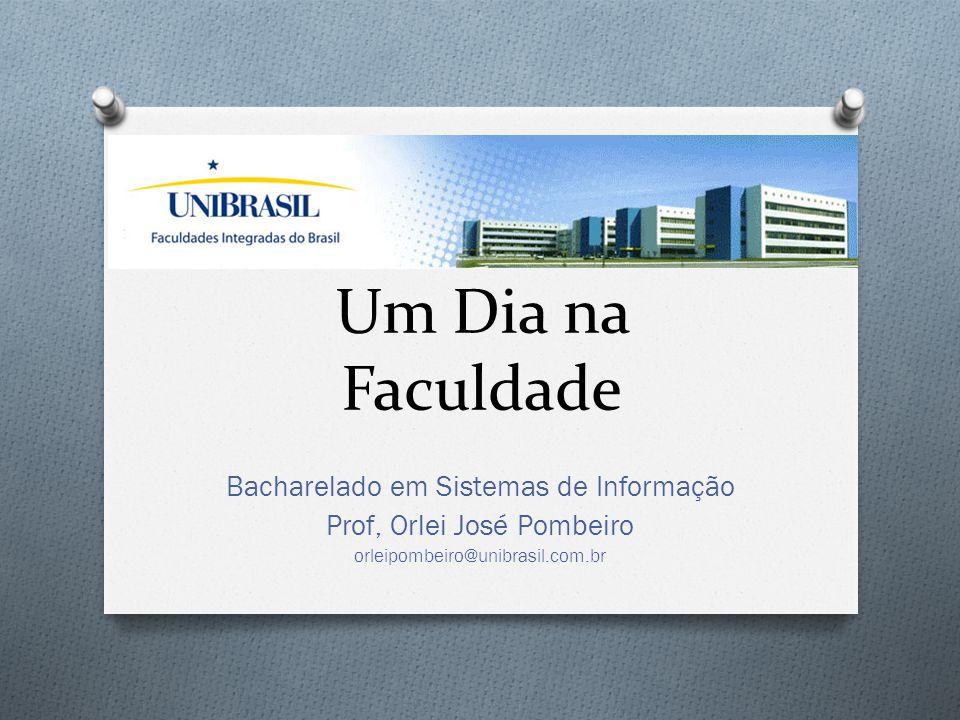 Um Dia na Faculdade Bacharelado em Sistemas de Informação Prof, Orlei José Pombeiro orleipombeiro@unibrasil.com.br