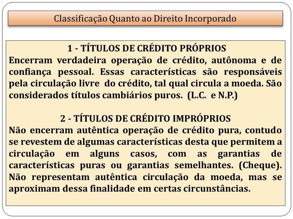 Classificação Quanto ao Direito Incorporado 1 - TÍTULOS DE CRÉDITO PRÓPRIOS Encerram verdadeira operação de crédito, autônoma e de confiança pessoal.