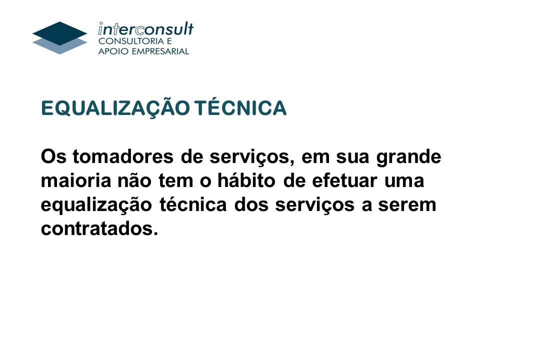 EQUALIZAÇÃO TÉCNICA Os tomadores de serviços, em sua grande maioria não tem o hábito de efetuar uma equalização técnica dos serviços a serem contratados.