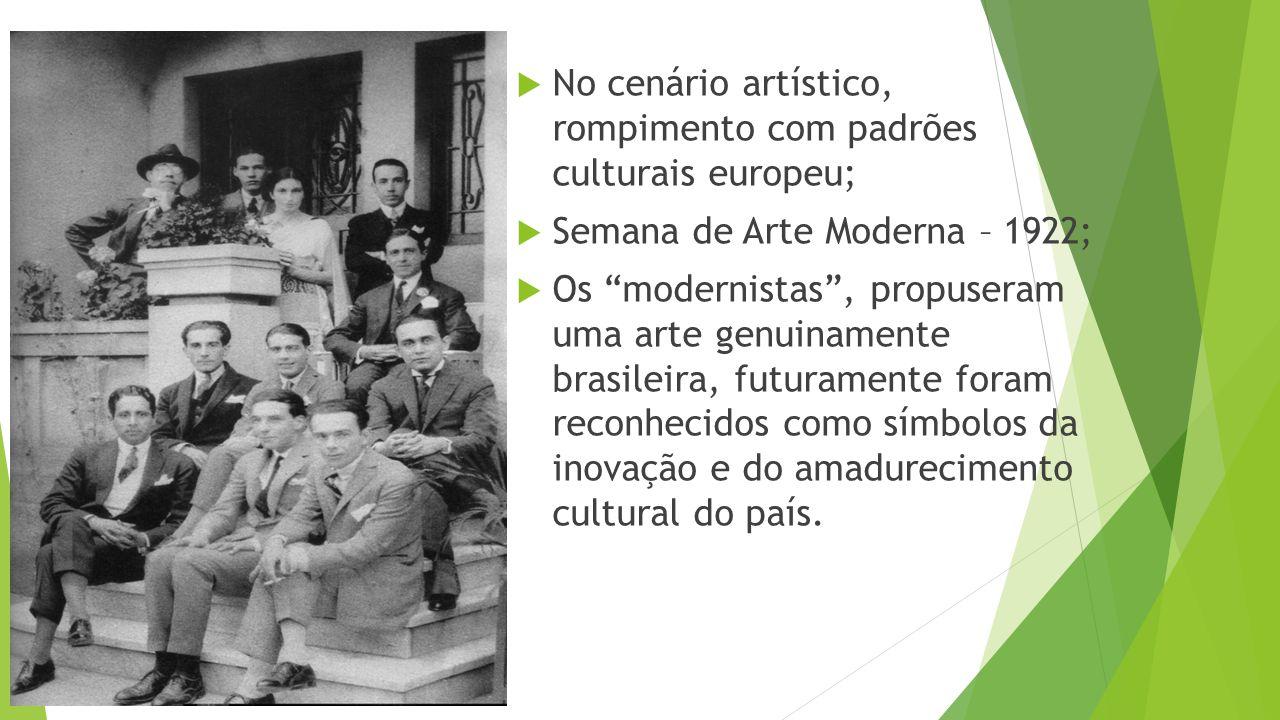  No cenário artístico, rompimento com padrões culturais europeu;  Semana de Arte Moderna – 1922;  Os modernistas , propuseram uma arte genuinamente brasileira, futuramente foram reconhecidos como símbolos da inovação e do amadurecimento cultural do país.