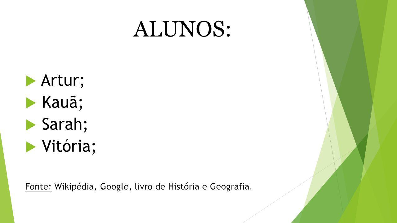 ALUNOS:  Artur;  Kauã;  Sarah;  Vitória; Fonte: Wikipédia, Google, livro de História e Geografia.