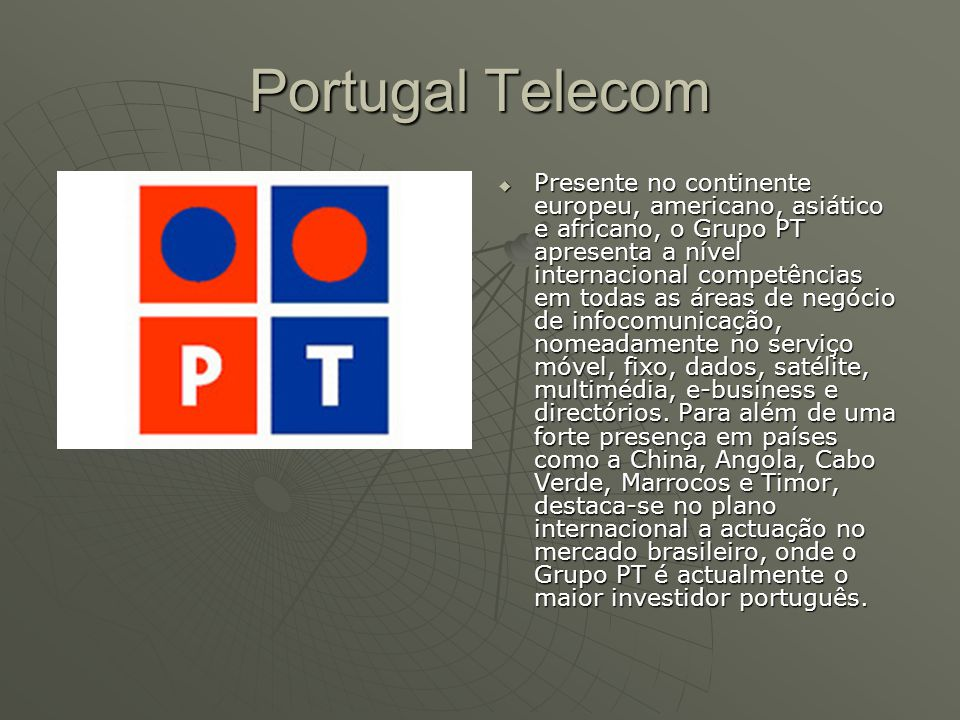 Portugal Telecom  Presente no continente europeu, americano, asiático e africano, o Grupo PT apresenta a nível internacional competências em todas as