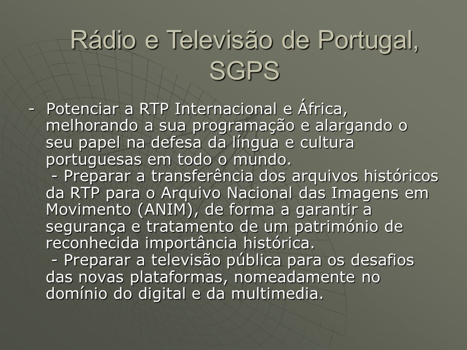 - Potenciar a RTP Internacional e África, melhorando a sua programação e alargando o seu papel na defesa da língua e cultura portuguesas em todo o mun