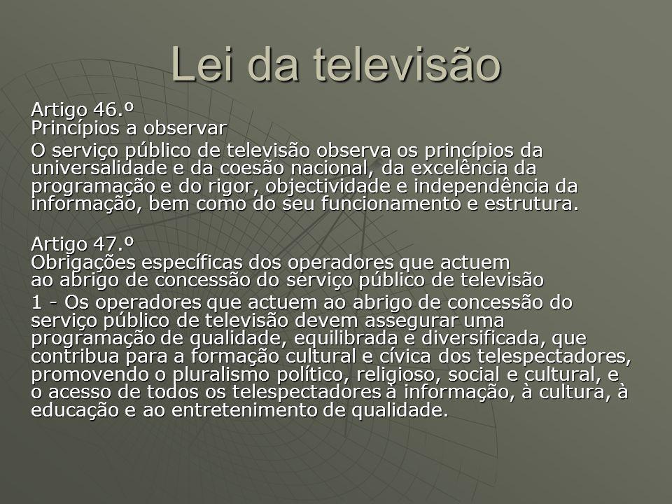 Lei da televisão Artigo 46.º Princípios a observar O serviço público de televisão observa os princípios da universalidade e da coesão nacional, da exc
