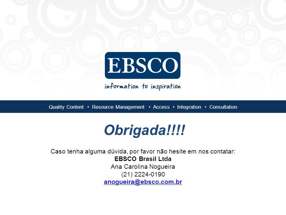 Quality Content Resource Management Access Integration Consultation Caso tenha alguma dúvida, por favor não hesite em nos contatar: EBSCO Brasil Ltda Ana Carolina Nogueira (21) 2224-0190 anogueira@ebsco.com.br anogueira@ebsco.com.br Obrigada!!!!